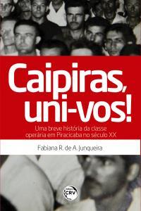 CAIPIRAS, UNI-VOS! UMA BREVE HISTÓRIA DA CLASSE OPERÁRIA EM PIRACICABA NO SÉCULO XX