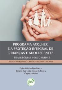 PROGRAMA ACOLHER E A PROTEÇÃO INTEGRAL DE CRIANÇAS E ADOLESCENTES:<br> trajetórias percorridas <br><br>Coleção: Proteção Social, Educação e Cuidado <br>Volume 1