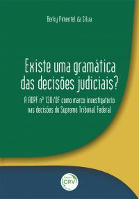 EXISTE UMA GRAMÁTICA DAS DECISÕES JUDICIAIS? A ADPF Nº 130/DF COMO MARCO INVESTIGATÓRIO NAS DECISÕES DO SUPREMO TRIBUNAL FEDERAL