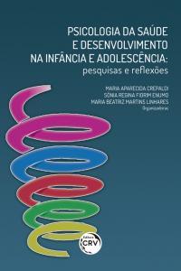 PSICOLOGIA DA SAÚDE E DESENVOLVIMENTO NA INFÂNCIA E ADOLESCÊNCIA:  <br>pesquisas e reflexões