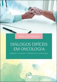 DIÁLOGOS DIFÍCEIS EM ONCOLOGIA: <br>sugestões, orientações e reflexões para a enfermagem