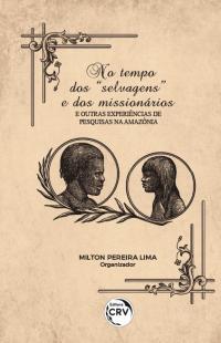 """NO TEMPO DOS """"SELVAGENS"""" E DOS MISSIONÁRIOS: <br>e outras experiências de pesquisas na Amazônia"""