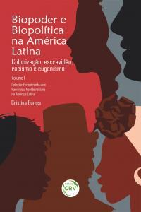 BIOPODER E BIOPOLÍTICA NA AMÉRICA LATINA:<br>Colonização, escravidão, racismo e eugenismo<br><br> Coleção:<br>Encontrando-nos. Racismo e Neoliberalismo na América Latina - Volume 1