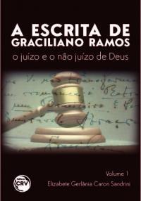 A ESCRITA DE GRACILIANO RAMOS:<br> o juízo e o não juízo de Deus<br> Volume 1