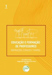 EDUCAÇÃO E FORMAÇÃO DE PROFESSORES:<br> inspirações, espaços e tempos<br>Volume 1