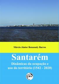 SANTARÉM:<br> dinâmicas da ocupação e uso do território (1542 - 2020)