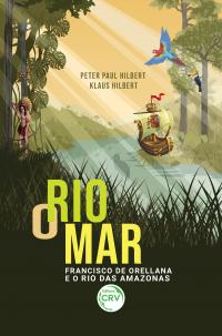 O RIO MAR: <br>Francisco de Orellana e o Rio das Amazonas
