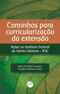CAMINHOS PARA CURRICULARIZAÇÃO DA EXTENSÃO: <br>Ações no Instituto Federal de Santa Catarina – IFSC