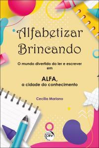 ALFABETIZAR BRINCANDO: <br>o mundo divertido do ler e escrever em ALFA, a cidade do conhecimento