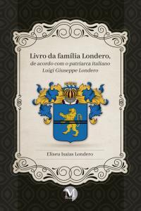 LIVRO DA FAMÍLIA LONDERO, DE ACORDO COM O PATRIARCA ITALIANO LUIGI GIUSEPPE LONDERO