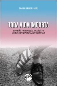 TODA VIDA IMPORTA: <br> Uma análise antropológica, sociológica e jurídica sobre os trabalhadores transexuais
