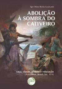 ABOLIÇÃO À SOMBRA DO CATIVEIRO: <br>raça, classe, gênero e educação (Amazonas, Brasil, Séc. XIX)