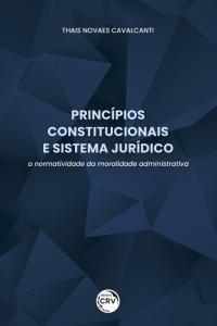 PRINCÍPIOS CONSTITUCIONAIS E SISTEMA JURÍDICO: <br>a normatividade da moralidade administrativa