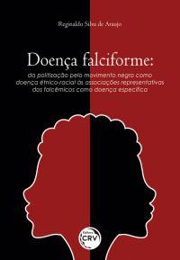 DOENÇA FALCIFORME: <br>da politização pelo movimento negro como doença étnico-racial às associações representativas dos falcêmicos como doença específica