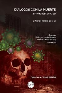 DIÁLOGOS CON LA MUERTE:<br> Estelas del COVID-19<br>–La Muerte a través del que se va– <br><br>Colección Diálogos con la Muerte: Estelas del COVID-19 <br>Volumen I
