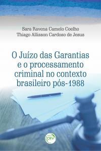 O JUÍZO DAS GARANTIAS E O PROCESSAMENTO CRIMINAL NO CONTEXTO BRASILEIRO PÓS-1988