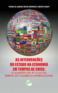 AS INTERVENÇÕES DO ESTADO NA ECONOMIA EM TEMPOS DE CRISE:<br>o aumento do IPI à luz do Direito do comércio internacional
