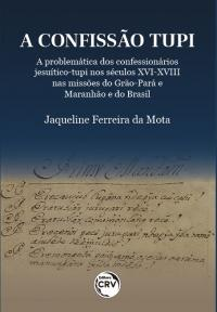A confissão tupi:<br> a problemática dos confessionários jesuítico-tupi nos séculos XVI-XVIII nas missões do Grão-Pará e Maranhão e do Brasil