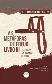 AS METÁFORAS DE FREUD, LIVRO III, A CENSURA E A NEUROSE DE FREUD<br> <br>Coleção As metáforas de Freud - Volume 3