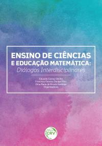 ENSINO DE CIÊNCIAS E EDUCAÇÃO MATEMÁTICA: <br>diálogos interdisciplinares