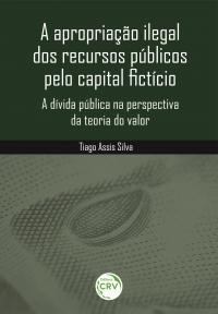 A APROPRIAÇÃO ILEGAL DOS RECURSOS PÚBLICOS PELO CAPITAL FICTÍCIO:<br> a dívida pública na perspectiva da teoria do valor