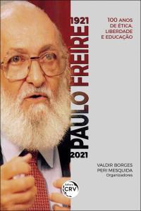 1921 – Paulo Freire – 2021: <br>100 anos de ética, liberdade e educação