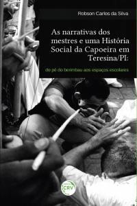 AS NARRATIVAS DOS MESTRES E UMA HISTÓRIA SOCIAL DA CAPOEIRA EM TERESINA/PI:<br>do pé do berimbau aos espaços escolares