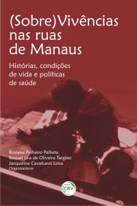 (SOBRE)VIVÊNCIAS NAS RUAS DE MANAUS:  <br>histórias, condições de vida e políticas de saúde