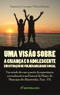 UMA VISÃO SOBRE A CRIANÇA E ADOLESCENTE EM SITUAÇÃO DE VULNERABILIDADE SOCIAL:<br> um estudo de caso a partir da experiência socioeducativa na Pastoral do Menor, do município de Abaetetuba, Pará - PA