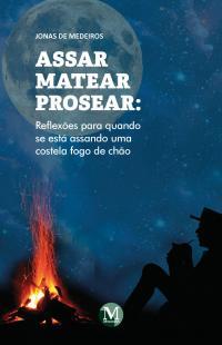 ASSAR MATEAR PROSEAR: <br>reflexões para quando se está assando uma costela fogo de chão