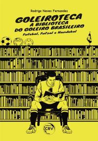 GOLEIROTECA – A BIBLIOTECA DO GOLEIRO BRASILEIRO:<br> Futebol, Futsal e Handebol