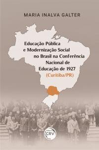 EDUCAÇÃO PÚBLICA E MODERNIZAÇÃO SOCIAL NO BRASIL NA CONFERÊNCIA NACIONAL DE EDUCAÇÃO DE 1927 (CURITIBA/PR)