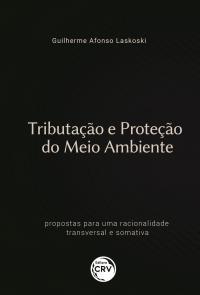 TRIBUTAÇÃO E PROTEÇÃO DO MEIO AMBIENTE:<br> propostas para uma racionalidade transversal e somativa
