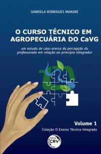 O CURSO TÉCNICO EM AGROPECUÁRIA DO CAVG: <br>um estudo de caso acerca da percepção do professorado em relação ao princípio integrador <br>Coleção O Ensino Técnico Integrado - Volume 1