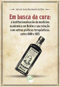 EM BUSCA DA CURA:<br>a institucionalização da medicina acadêmica em Belém e sua relação com outras práticas terapêuticas, entre 1889 e 1925