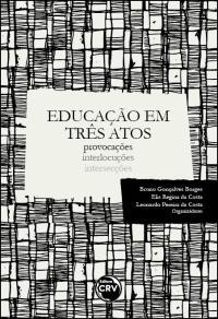 EDUCAÇÃO EM TRÊS ATOS<br>provocações<br> interlocuções<br> intersecções