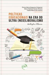 POLÍTICAS EDUCACIONAIS NA ERA DO ULTRA (NEO) LIBERALISMO:<br> múltiplos olhares