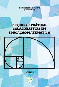 PESQUISA E PRÁTICAS COLABORATIVAS EM EDUCAÇÃO MATEMÁTICA<br> VOLUME I