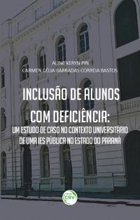 INCLUSÃO DE ALUNOS COM DEFICIÊNCIA:<br>um estudo de caso no contexto universitário de uma IES pública no estado do Paraná