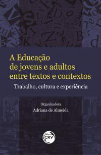 A EDUCAÇÃO DE JOVENS E ADULTOS ENTRE TEXTOS E CONTEXTOS: <br>Trabalho, cultura e experiência