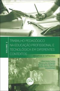 TRABALHO PEDAGÓGICO NA EDUCAÇÃO PROFISSIONAL E TECNOLÓGICA EM DIFERENTES CONTEXTOS: <br>desafios e reflexões – volume 2
