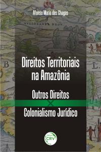 DIREITOS TERRITORIAIS NA AMAZÔNIA:  <br>outros direitos x colonialismo jurídico