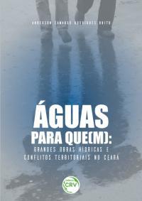 ÁGUAS PARA QUE(M):<br>grandes obras hídricas e conflitos territoriais no Ceará