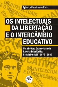 OS INTELECTUAIS DA LIBERTAÇÃO E O INTERCÂMBIO EDUCATIVO: <br>uma leitura gramsciana da Revista Eclesiástica Brasileira (1972 - 1986)