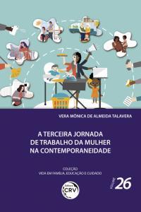 A TERCEIRA JORNADA DE TRABALHO DA MULHER NA CONTEMPORANEIDADE<br><br> Coleção Vida em Família, Educação e Cuidado - Volume 26