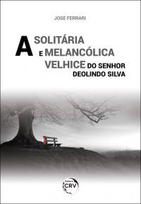 A SOLITÁRIA E MELANCÓLICA VELHICE DO SENHOR DEOLINDO SILVA