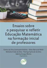 ENSAIOS SOBRE O PESQUISAR E REFLETIR EDUCAÇÃO MATEMÁTICA NA FORMAÇÃO INICIAL DE PROFESSORES