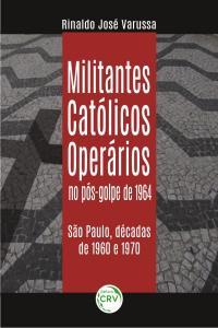 MILITANTES CATÓLICOS OPERÁRIOS NO PÓS-GOLPE DE 1964:<br> São Paulo, décadas de 1960 e 1970