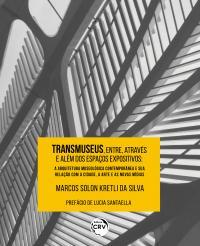 TRANSMUSEUS, entre, através e além dos espaços expositivos: <br>a arquitetura museológica contemporânea e sua relação com a cidade, a arte e as novas mídias