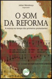 O SOM DA REFORMA<br>A música no tempo dos primeiros protestantes